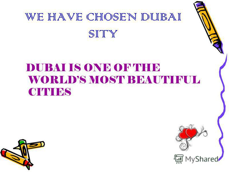WE HAVE CHOSEN DUBAI SITY DUBAI IS ONE OF THE WORLDS MOST BEAUTIFUL CITIES