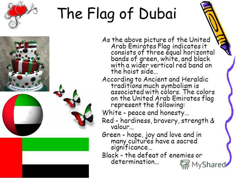 The Flag of Dubai As the above picture of the United Arab Emirates Flag indicates it consists of three equal horizontal bands of green, white, and black with a wider vertical red band on the hoist side… According to Ancient and Heraldic traditions mu