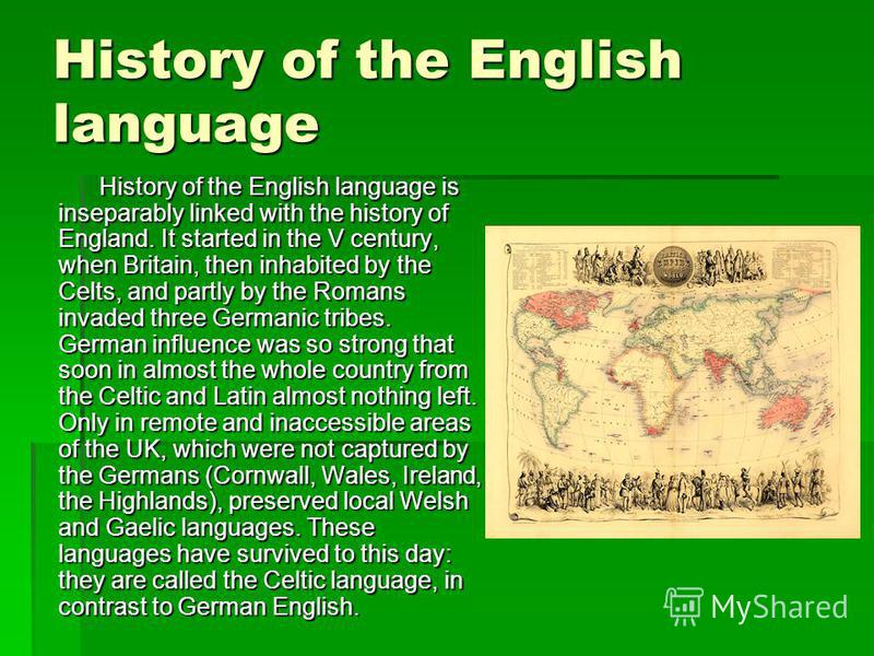 History of the English language History of the English language is inseparably linked with the history of England. It started in the V century, when Britain, then inhabited by the Celts, and partly by the Romans invaded three Germanic tribes. German