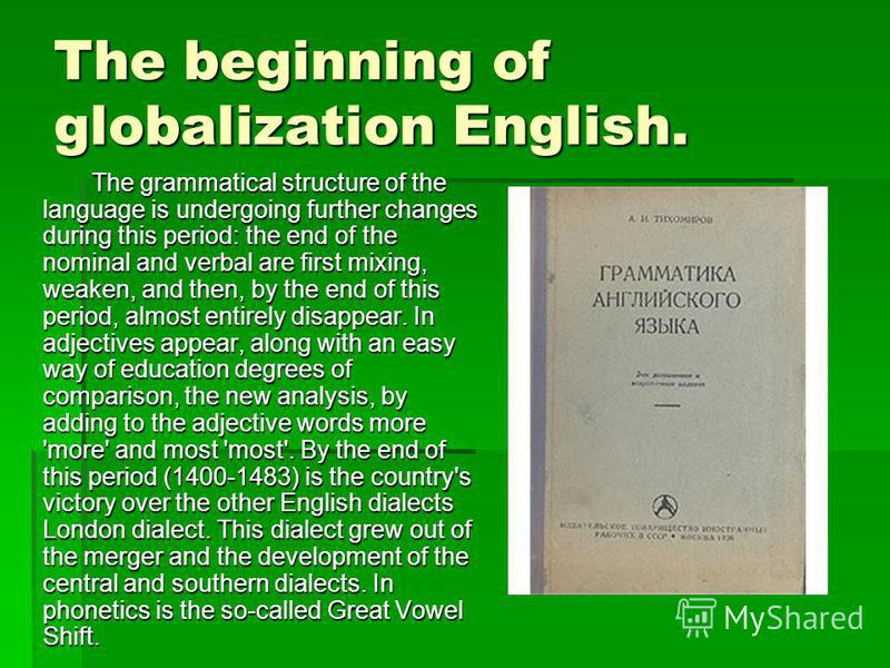 The beginning of globalization English. The grammatical structure of the language is undergoing further changes during this period: the end of the nominal and verbal are first mixing, weaken, and then, by the end of this period, almost entirely disap