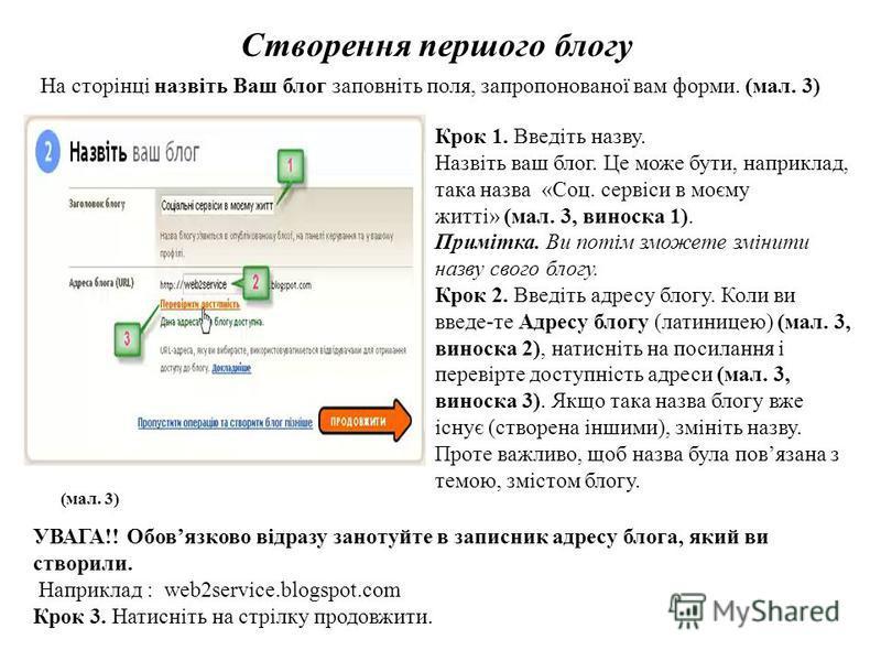 Створення першого блогу На сторінці назвіть Ваш блог заповніть поля, запропонованої вам форми. (мал. 3) (мал. 3) Крок 1. Введіть назву. Назвіть ваш блог. Це може бути, наприклад, така назва «Соц. сервіси в моєму житті» (мал. 3, виноска 1). Примітка.