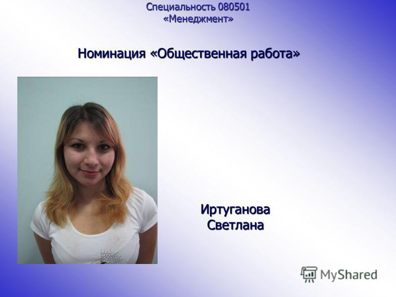 Специальность 080501 «Менеджмент» Номинация «Общественная работа» Иртуганова Светлана
