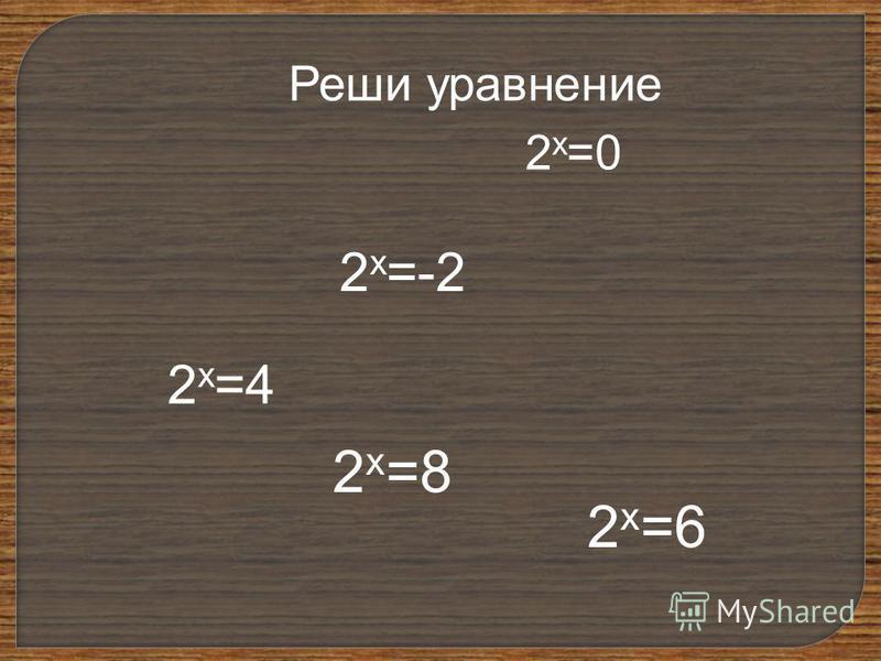 Реши уравнение 2 х =4 2 х =8 2 х =-2 2 х =0 2 х =6