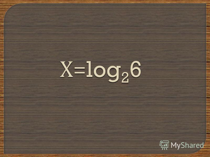 Х =log 2 6