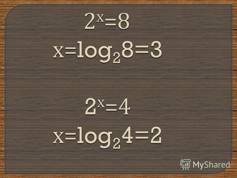2 х =8 х =log 2 8=3 2 х =4 х =log 2 4=2