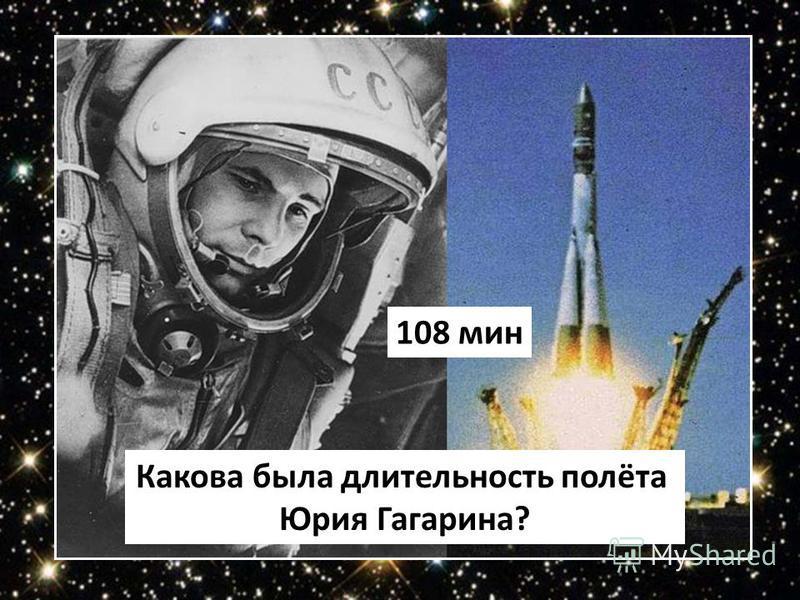 Какова была длительность полёта Юрия Гагарина? 108 мин