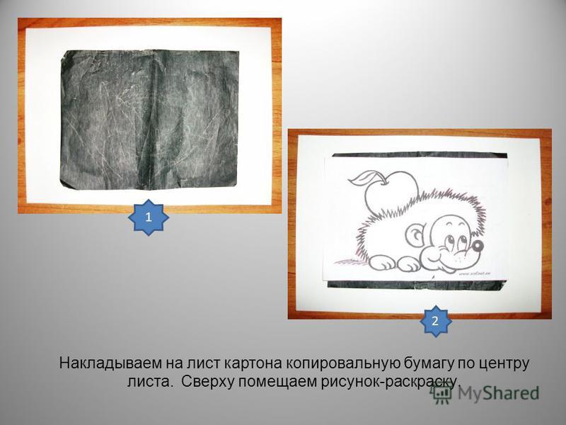 Накладываем на лист картона копировальную бумагу по центру листа. Сверху помещаем рисунок-раскраску. 1 2