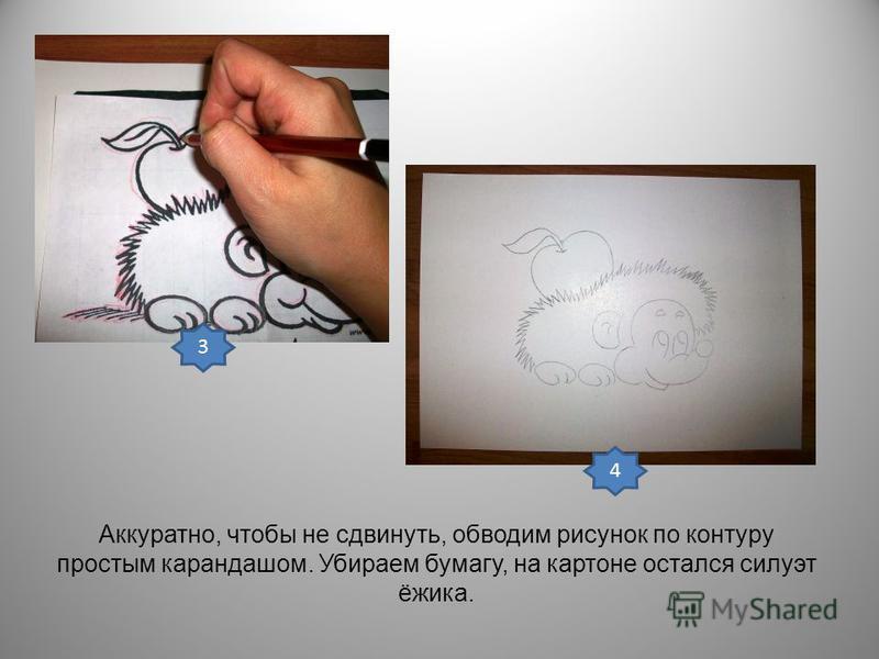 Аккуратно, чтобы не сдвинуть, обводим рисунок по контуру простым карандашом. Убираем бумагу, на картоне остался силуэт ёжика. 3 4