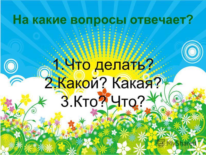 На какие вопросы отвечает? 1. Что делать? 2.Какой? Какая? 3.Кто? Что?