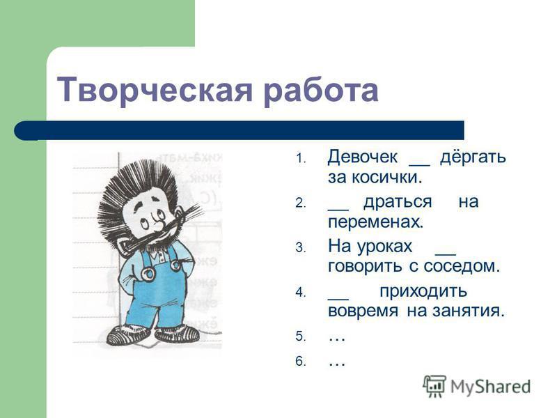 Творческая работа 1. Девочек __ дёргать за косички. 2. __ драться на переменах. 3. На уроках __ говорить с соседом. 4. __ приходить вовремя на занятия. 5. … 6. …