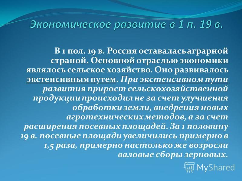 В 1 пол. 19 в. Россия оставалась аграрной страной. Основной отраслью экономики являлось сельское хозяйство. Оно развивалось экстенсивным путем. При экстенсивном пути развития прирост сельскохозяйственной продукции происходил не за счет улучшения обра