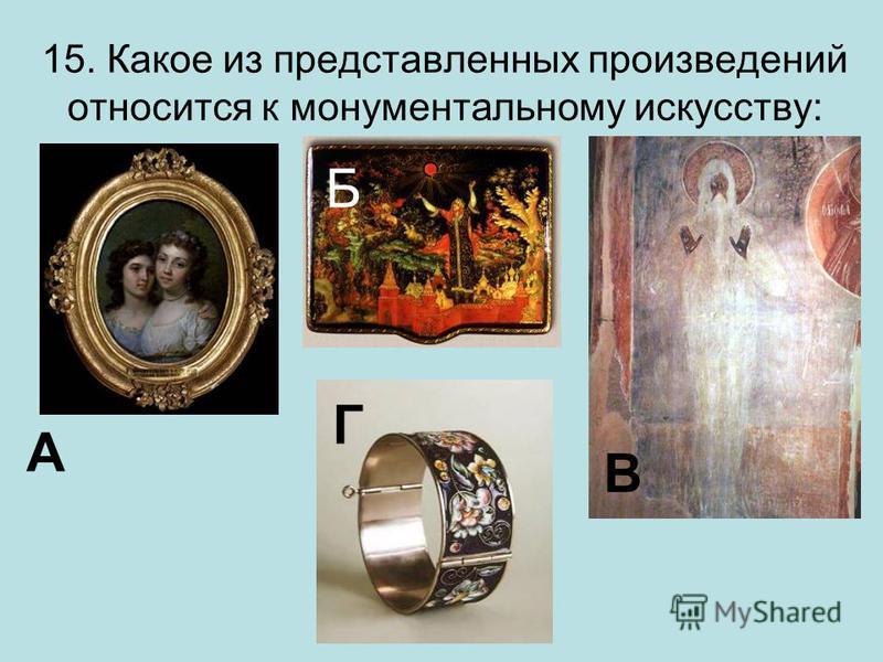 15. Какое из представленных произведений относится к монументальному искусству: А Б В Г