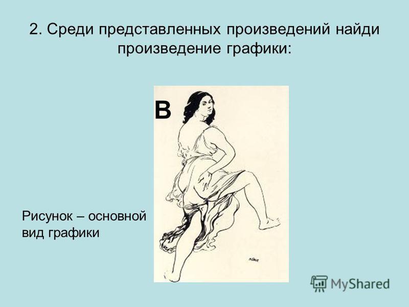 2. Среди представленных произведений найди произведение графики: В Рисунок – основной вид графики