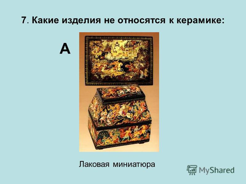 7. Какие изделия не относятся к керамике: А Лаковая миниатюра