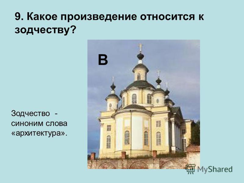 9. Какое произведение относится к зодчеству? В Зодчество - синоним слова «архитектура».