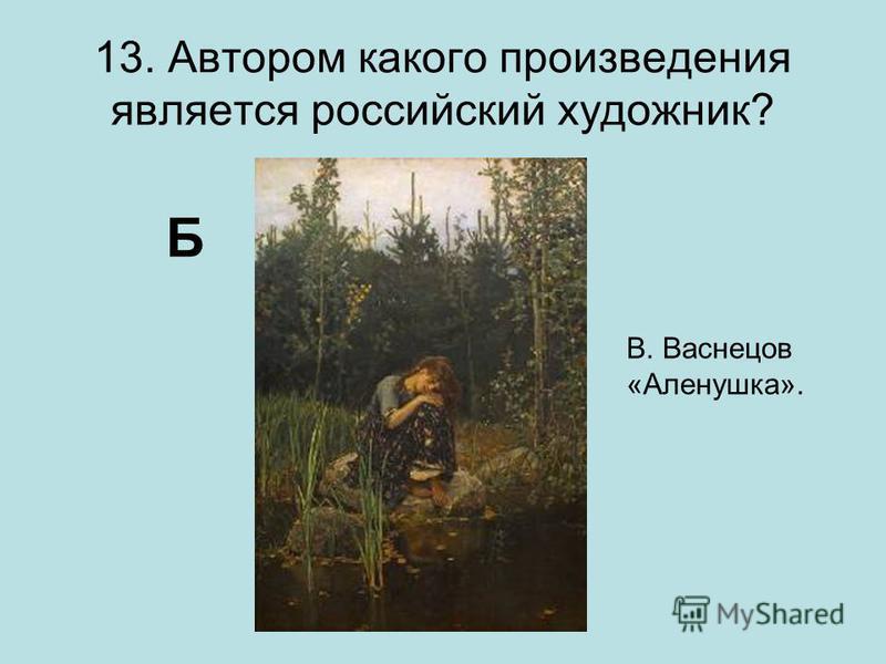 13. Автором какого произведения является российский художник? Б В. Васнецов «Аленушка».