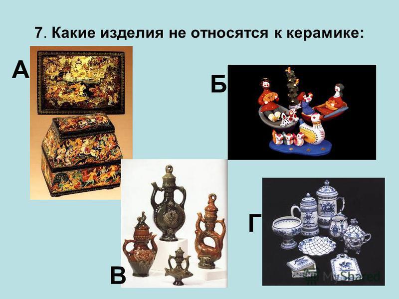 7. Какие изделия не относятся к керамике: А Б В Г
