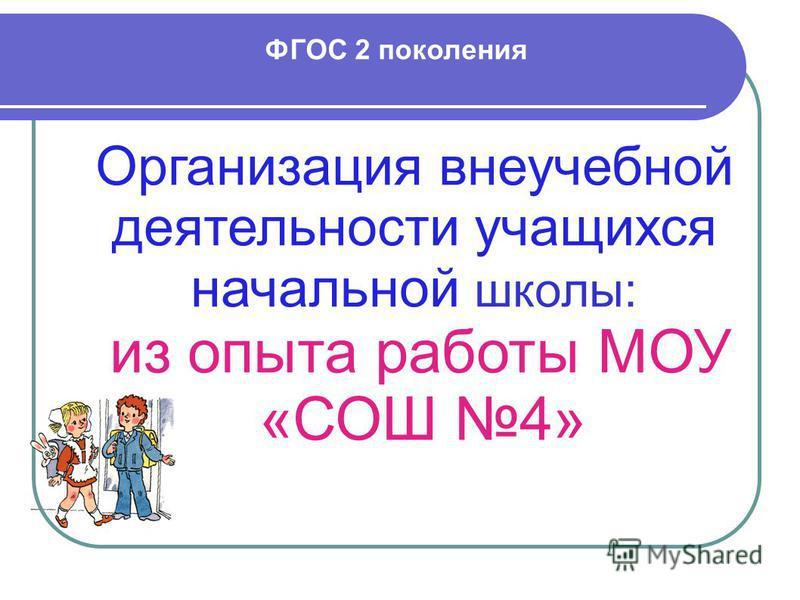 ФГОС 2 поколения Организация внеучебной деятельности учащихся начальной школы: из опыта работы МОУ «СОШ 4»