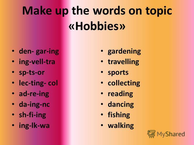 Make up the words on topic «Hobbies» den- gar-ing ing-vell-tra sp-ts-or lec-ting- col ad-re-ing da-ing-nc sh-fi-ing ing-lk-wa gardening travelling sports collecting reading dancing fishing walking