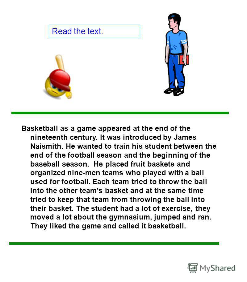 Read the text. Basketball as a game appeared at the end of the nineteenth century. It was introduced by James Naismith. He wanted to train his student between the end of the football season and the beginning of the baseball season. He placed fruit ba