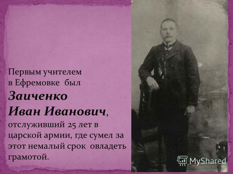 Первым учителем в Ефремовке был Заиченко Иван Иванович, отслуживший 25 лет в царской армии, где сумел за этот немалый срок овладеть грамотой.