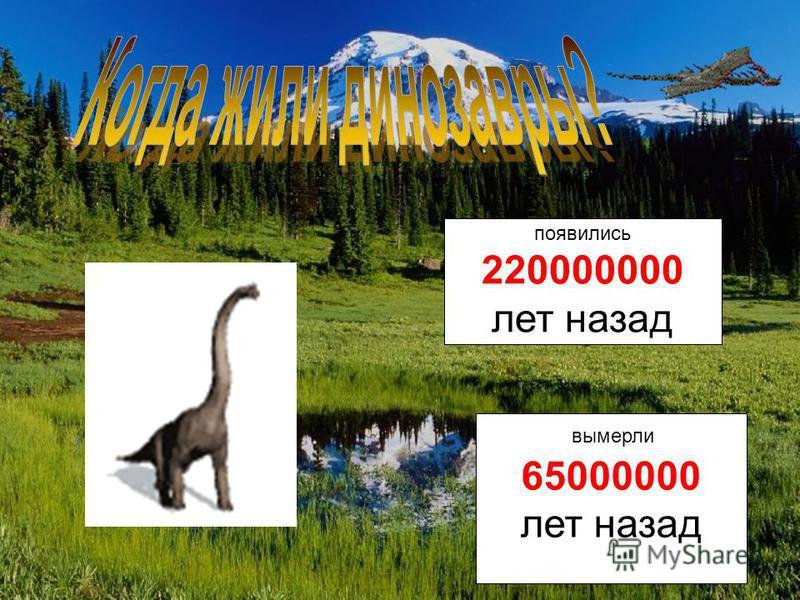 65000000 лет назад вымерли появились 220000000 лет назад