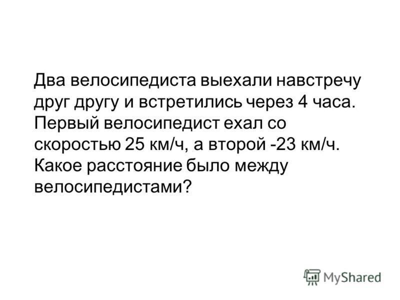 Два велосипедиста выехали навстречу друг другу и встретились через 4 часа. Первый велосипедист ехал со скоростью 25 км/ч, а второй -23 км/ч. Какое расстояние было между велосипедистами?