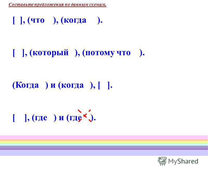 Составьте предложения по данным схемам. [ ], (что ), (когда ). [ ], (который ), (потому что ). (Когда ) и (когда ), [ ]. [ ], (где ) и (где ).