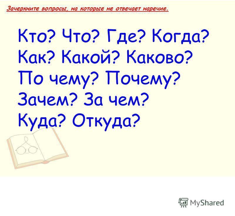 Зачеркните вопросы, на которые не отвечает наречие. Кто? Что? Где? Когда? Как? Какой? Каково? По чему? Почему? Зачем? За чем? Куда? Откуда?