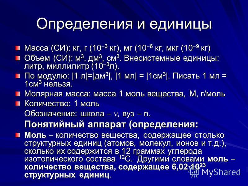 Определения и единицы Масса (СИ): кг, г (10 3 кг), мг (10 6 кг, мкг (10 9 кг) Объем (СИ): м 3, дм 3, см 3. Внесистемные единицы: литр, миллилитр (10 3 л). По модулю: |1 л|=|дм 3 |, |1 мл| = |1 см 3 |. Писать 1 мл = 1 см 3 нельзя. Молярная масса: масс