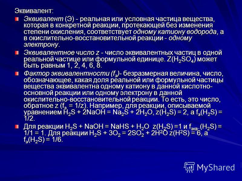 Эквивалент: Эквивалент (Э) - реальная или условная частица вещества, которая в конкретной реакции, протекающей без изменения степени окисления, соответствует одному катиону водорода, а в окислительно-восстановительной реакции - одному электрону. Экви