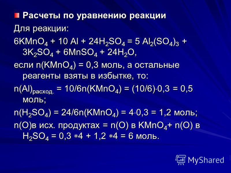 Расчеты по уравнению реакции Для реакции: 6KMnO 4 + 10 Al + 24H 2 SO 4 = 5 Al 2 (SO 4 ) 3 + 3K 2 SO 4 + 6MnSO 4 + 24H 2 O, если n(KMnO 4 ) = 0,3 моль, а остальные реагенты взяты в избытке, то: n(Al) расход. = 10/6n(KMnO 4 ) = (10/6) 0,3 = 0,5 моль; n
