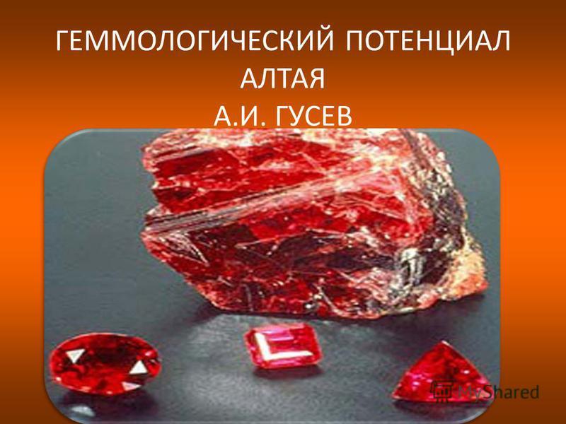 ГЕММОЛОГИЧЕСКИЙ ПОТЕНЦИАЛ АЛТАЯ А.И. ГУСЕВ