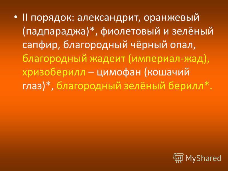 II порядок: александрит, оранжевый (падпараджа)*, фиолетовый и зелёный сапфир, благородный чёрный опал, благородный жатеит (империал-жат), хризоберилл – цимофан (кошачий глаз)*, благородный зелёный берилл*.