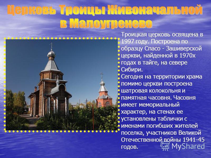 Троицкая церковь освящена в 1997 году. Построена по образцу Спасо - Зашиверской церкви, найденной в 1970 х годах в тайге, на севере Сибири. Сегодня на территории храма помимо церкви построена шатровая колокольня и памятная часовня. Часовня имеет мемо