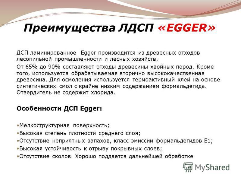 Преимущества ЛДСП «EGGER» ДСП ламинированное Egger производится из древесных отходов лесопильной промышленности и лесных хозяйств. От 65% до 90% составляют отходы древесины хвойных пород. Кроме того, используется обрабатываемая вторично высококачеств