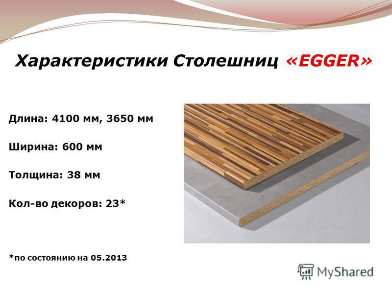 Характеристики Столешниц «EGGER» Длина: 4100 мм, 3650 мм Ширина: 600 мм Толщина: 38 мм Кол-во декоров: 23* *по состоянию на 05.2013