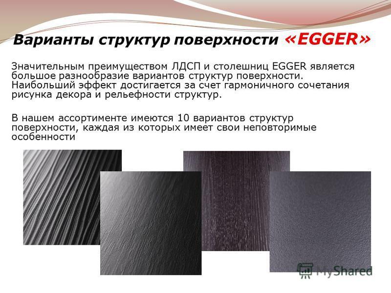 Варианты структур поверхности «EGGER» Значительным преимуществом ЛДСП и столешниц EGGER является большое разнообразие вариантов структур поверхности. Наибольший эффект достигается за счет гармоничного сочетания рисунка декора и рельефности структур.