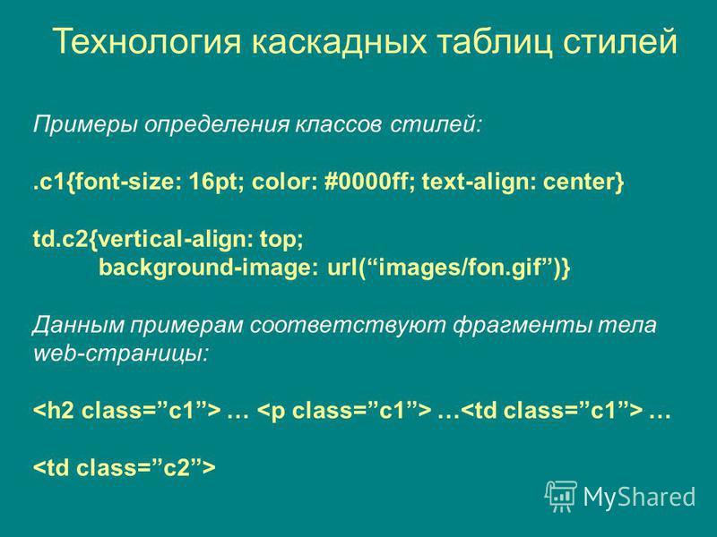 Технология каскадных таблиц стилей Примеры определения классов стилей:.c1{font-size: 16pt; color: #0000ff; text-align: center} td.c2{vertical-align: top; background-image: url(images/fon.gif)} Данным примерам соответствуют фрагменты тела web-страницы