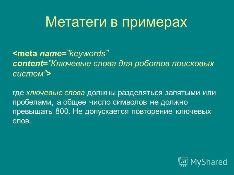 Метатеги в примерах <meta name=keywords content=Ключевые слова для роботов поисковых систем> где ключевые слова должны разделяться запятыми или пробелами, а общее число символов не должно превышать 800. Не допускается повторение ключевых слов.