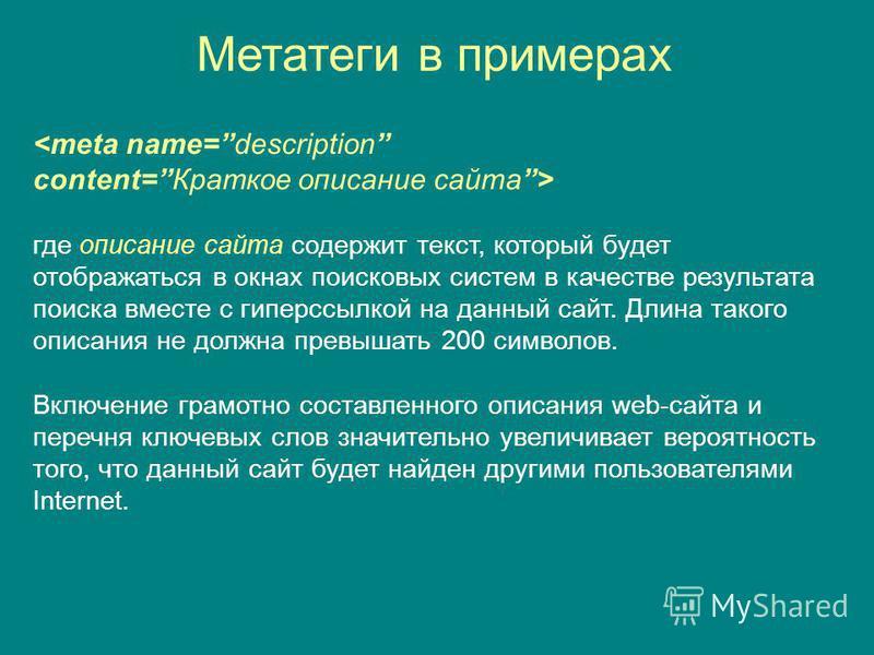 Метатеги в примерах <meta name=description content=Краткое описание сайта> где описание сайта содержит текст, который будет отображаться в окнах поисковых систем в качестве результата поиска вместе с гиперссылкой на данный сайт. Длина такого описания