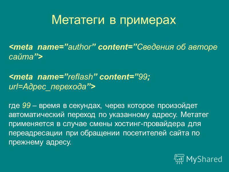 Метатеги в примерах где 99 – время в секундах, через которое произойдет автоматический переход по указанному адресу. Метатег применяется в случае смены хостинг-провайдера для переадресации при обращении посетителей сайта по прежнему адресу.