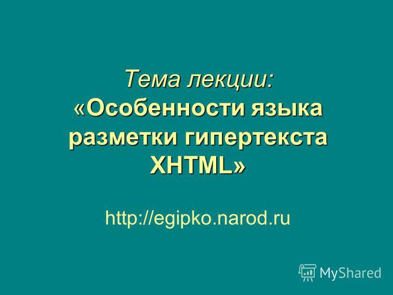 Тема лекции: «Особенности языка разметки гипертекста XHTML» http://egipko.narod.ru