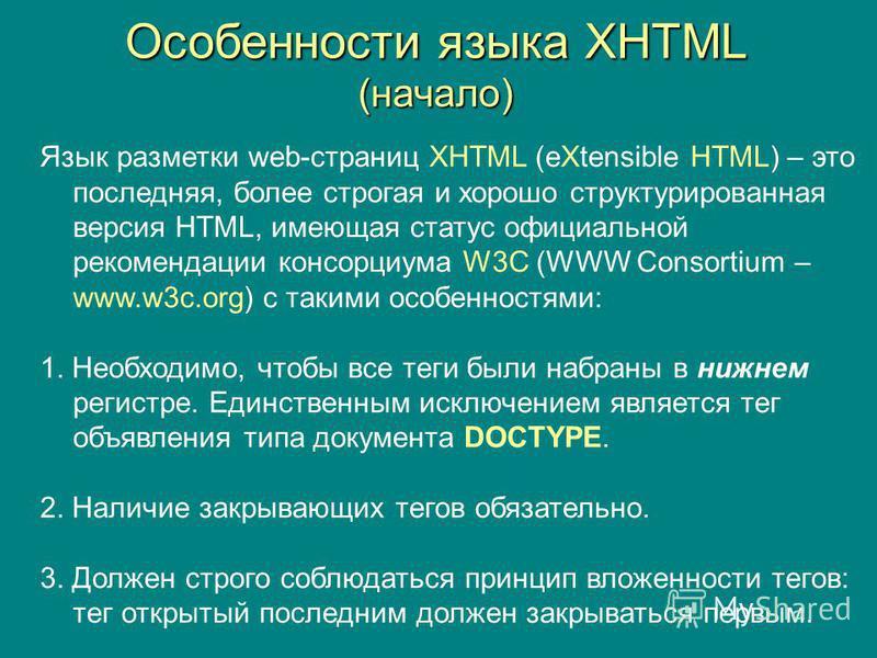 Особенности языка XHTML (начало) Язык разметки web-страниц XHTML (eXtensible HTML) – это последняя, более строгая и хорошо структурированная версия HTML, имеющая статус официальной рекомендации консорциума W3C (WWW Consortium – www.w3c.org) с такими
