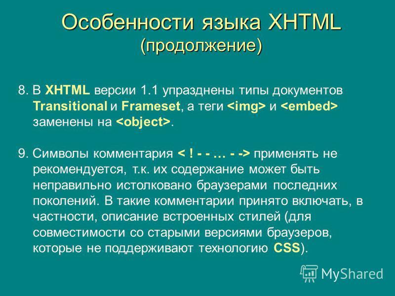 Особенности языка XHTML (продолжение) 8. В XHTML версии 1.1 упразднены типы документов Transitional и Frameset, а теги и заменены на. 9. Символы комментария применять не рекомендуется, т.к. их содержание может быть неправильно истолковано браузерами
