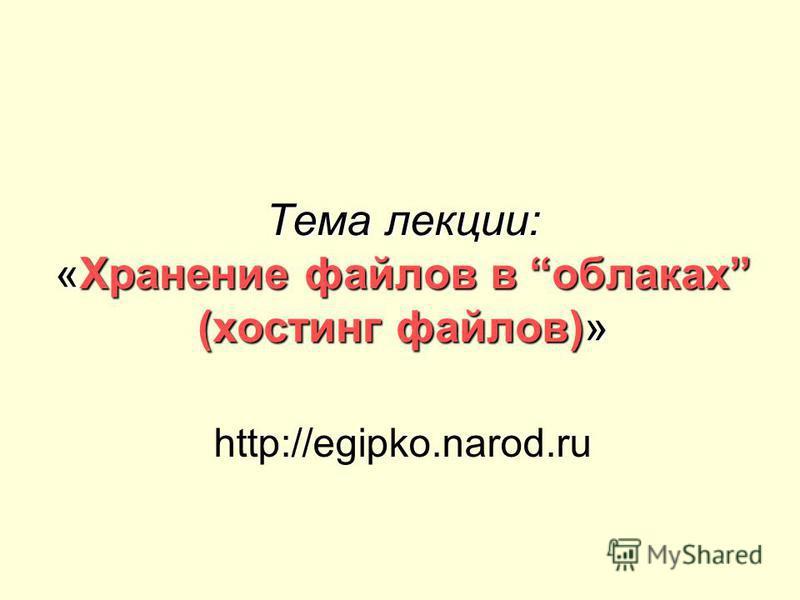 Тема лекции: «Хранение файлов в облаках (хостинг файлов)» http://egipko.narod.ru