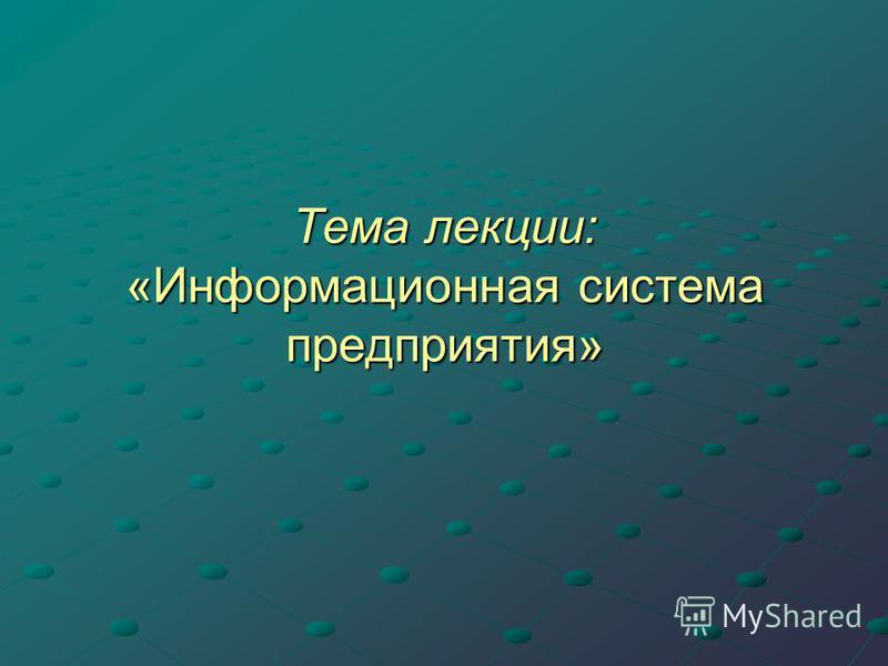 Тема лекции: «Информационная система предприятия»