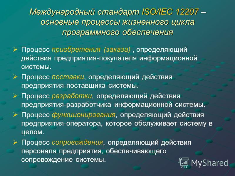 Международный стандарт ISO/IEC 12207 – основные процессы жизненного цикла программного обеспечения Процесс приобретения (заказа), определяющий действия предприятия-покупателя информационной системы. Процесс поставки, определяющий действия предприятия
