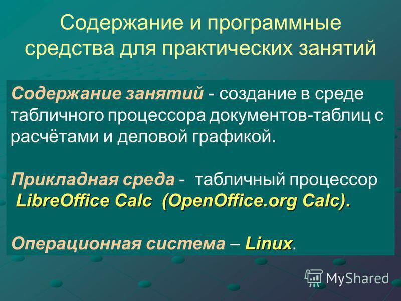 Содержание и программные средства для практических занятий Содержание занятий - создание в среде табличного процессора документов-таблиц с расчётами и деловой графикой. Прикладная среда - табличный процессор LibreOffice Calc (OpenOffice.org Calc). Li