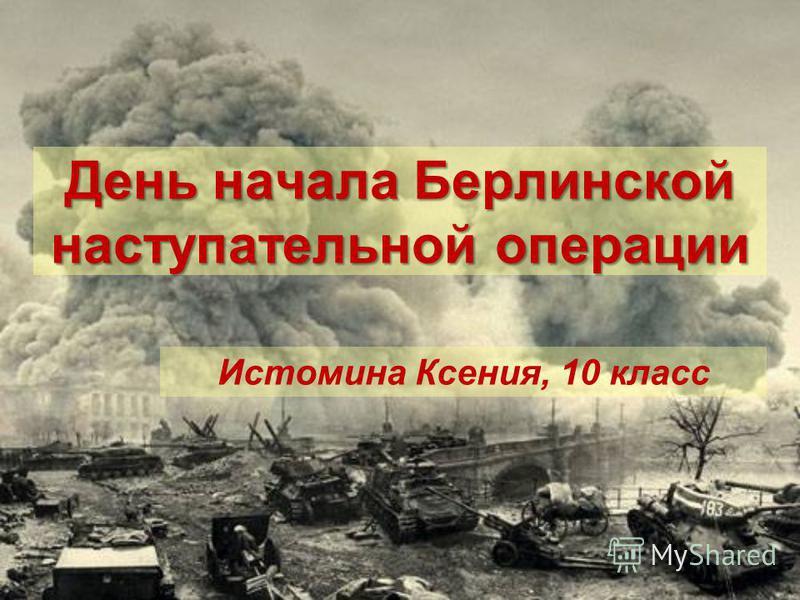 День начала Берлинской наступательной операции Истомина Ксения, 10 класс